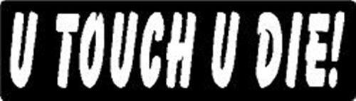 U TOUCH U DIE ! HELMET STICKER HARD HAT STICKER