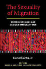 The Sexuality of Migration: Border Crossings and Mexican Immigrant Men by Lionel Cantu (Paperback, 2009)