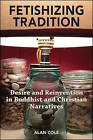 Fetishizing Tradition: Desire and Reinvention in Buddhist and Christian Narratives by Alan Cole (Hardback, 2015)