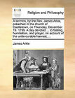 A Sermon, by the REV. James Arkle, Preached in the Church of Castletown, on Thursday, December 19. 1799. a Day Devoted ... to Fasting, Humiliation, and Prayer, on Account of the Unfavourable Harvest, ... by James Arkle (Paperback / softback, 2010)