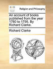 An Account of Books Published from the Year 1760 to 1795. by Richard Clarke. by Richard Clarke (Paperback / softback, 2010)