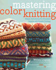 Mastering Color Knitting: Simple Instructions for Stranded, Intarsia, and Double Knitting by Melissa Leapman (Paperback, 2010)