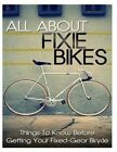 All about Fixie Bikes: Things to Know Before Getting Your Fixed-Gear Bicycle by Lars Goodman (Paperback / softback, 2014)