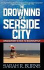 The Drowning of a Seaside City: Bridgeport's Ride to Bankruptcy by Sarah R Burns (Paperback / softback, 2012)