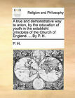 A True and Demonstrative Way to Union, by the Education of Youth in the Establisht Principles of the Church of England. ... by P. H. by H P H (Paperback / softback, 2010)