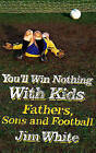 You'll Win Nothing with Kids: Fathers, Sons and Football by Jim White (Hardback, 2007)