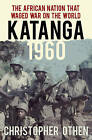 Katanga 1960-63: Mercenaries, Spies and the African Nation That Waged War on the World by Christopher Othen (Hardback, 2015)
