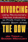 Divorcing the Dow: Using Revolutionary Market Indicators to Profit from the Stealth Boom Ahead by Sharon Michalsky, Jim Troup (Hardback, 2003)