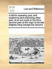 A Bill for Repealing Part, and Explaining and Amending Other Part, of an ACT Made in the Thiry-Second Year of the Reign of His Late Majesty King George the Second by Multiple Contributors (Paperback / softback, 2010)