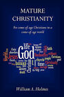 Mature Christianity: For Come-Of-Age Christians in a Come-Of-Age World by William A Holmes (Paperback / softback, 2010)