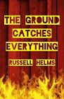 The Ground Catches Everything by Russell Helms (Paperback, 2015)