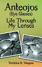 Anteojos (Eye Glasses): Life Through My Lenses by Veronica B Vasquez (Paperback / softback, 2006)