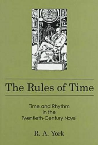 The Rules of Time : Time and Rhythm in the Twentieth-Century Novel by R. A. York