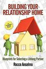 Building Your Relationship Home: Blueprints for Selecting a Lifelong Partner by Rocco Anselmo (Paperback, 2012)
