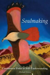 Soulmaking : Uncommon Paths to Self-Understanding by Michael Grosso (2012, Trade
