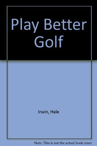 Play Better Golf,Hale Irwin, Keith Mackie