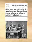 Billa Vera: Or, the Natural Way to Prevent Occasional Conformity, and Effect a Union in Religion. ... by Multiple Contributors (Paperback / softback, 2010)