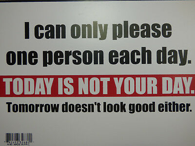 I CAN ONLY PLEASE ONE PERSON A DAY TODAY IS NOT YOUR DAY Sign Home Shop 9x12 N80