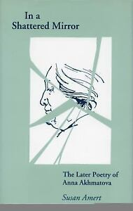 In a Shattered Mirror: The Later Poetry of Anna Akhmatova: By Amert, Susan 9780804719827