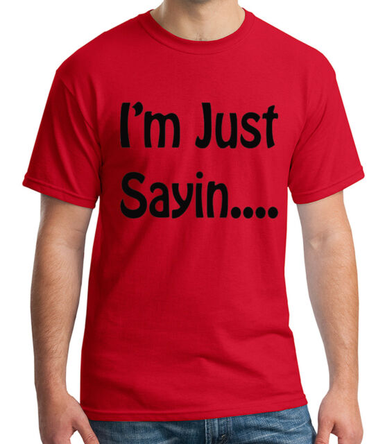 1505C I/'m just Sayin Adult/'s T-shirt Funny Phrase I am just saying Tee for Men