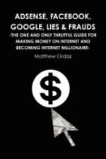 Adsense, Facebook, Google, Lies and Frauds -The One and Only Truthful Guide...
