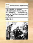 The Method of Dividing Astronomical Instruments. by Mr. John Bird, ... Published by Order of the Commissioners of Longitude. by Dr John Bird (Paperback / softback, 2010)