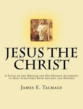 Jesus the Christ : A Study of the Messiah and His Mission According to Holy...