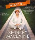 What If...: A Lifetime of Questions, Speculations, Reasonable Guesses, and a Few Things I Know for Sure by Shirley MacLaine (CD-Audio, 2013)
