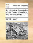 An Historical Description of the Tower of London, and Its Curiosities. ... by David Henry (Paperback / softback, 2010)