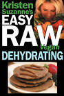 Kristen Suzanne's Easy Raw Vegan Dehydrating: Delicious & Easy Raw Food Recipes for Dehydrating Fruits, Vegetables, Nuts, Seeds, Pancakes, Crackers, Breads, Granola, Bars & Wraps by Kristen Suzanne (Paperback / softback, 2009)
