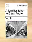 A Familiar Letter to Sam Foote. by B W B (Paperback / softback, 2010)