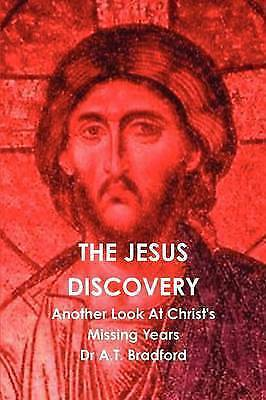 The Jesus Discovery: Another Look at Christ's Missing Years by A.T. Bradford...