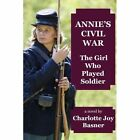 Annie's Civil War: The Girl Who Played Soldier by Charlotte Joy Basner (Paperback / softback, 2014)