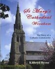 St Mary's Cathedral, Wrexham: The Story of a Catholic Community by Kathryn Byrne (Hardback, 2007)