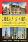 Cities of Belgium - A Travel Guide of Art and History: A Comprehensive Guide to the Belgian Cathedrals, Churches and Art Galleries - Bruges, Ghent, Brussels, Antwerp by Maxime Jensens (Paperback / softback, 2016)