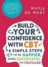 Build Your Confidence with CBT: 6 Simple Steps to be Happier, More Successful and Fulfilled by Manja De Neef (Paperback, 2015)