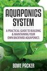 Aquaponics System: A Practical Quide to Building and Maintaining Your Own Backyard Aquaponics by Bowe Packer (Paperback / softback, 2014)