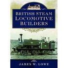 British Steam Locomotive Builders by James W. Lowe (Hardback, 2014)