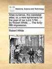Atlas Ouranios, the Coelestial Atlas; Or, a New Ephemeris for the Year of Our Lord 1794. ... by Robert White, ... the Forty-Fifth Impression. by Robert White (Paperback / softback, 2010)