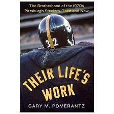 Their Life's Work : The Brotherhood of the 1970s Pittsburgh Steelers, Then and N