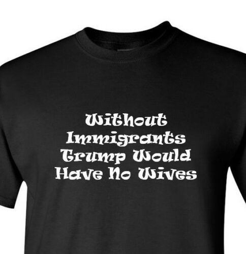 Without Immigrants Trump Would Have No Wives T-shirt political Tee Illegal Gift