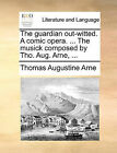 The Guardian Out-Witted. a Comic Opera. ... the Musick Composed by Tho. Aug. Arne, ... by Thomas Augustine Arne (Paperback / softback, 2010)