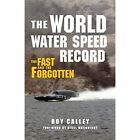 The World Water Speed Record: The Fast and the Forgotten by Roy Calley (Hardback, 2014)