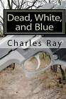 Dead, White, and Blue by Charles Ray (Paperback / softback, 2010)