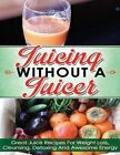 Juicing Without a Juicer: Great Juice Recipes for Weight Loss, Cleansing, Detoxing and Awesome Energy (Juicing Recipes for Weight Loss, Juicing for Life, Juicing Bible, Juicing for Weight Loss) by Hanna Ferguson (Paperback / softback, 2014)