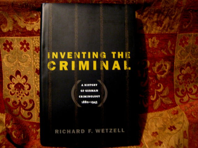 Inventing the Criminal: A History of German Criminology, 1880-1945 ~ Wetzell~NEW