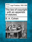 The Law of Copyright: With an Appendix of Statutes. by B A Cohen (Paperback / softback, 2010)