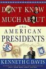 Don't Know Much about the American Presidents: Everything You Need to Know about the Most Powerful Office on Earth and the Men Who Have Occupied It by Kenneth C Davis (Hardback, 2012)