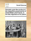 Remarks Upon the Conduct of the Respective Governments of Great Britain and France, in the Late Negotiations for Peace. by Multiple Contributors (Paperback / softback, 2010)