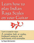 Learn How to Play Indian Raga Scales on Your Guitar: A Complete Look at Raga Scales, Fret Board Patterns and Techniques, with Examples. by Rajan Mirchandani (Paperback / softback, 2011)